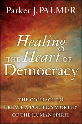 Healing the Heart of Democracy: The Courage to Create a Politics Worthy of the Human Spirit, Palmer, Parker J.