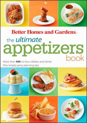 The Ultimate Appetizers Book: More than 450 No-Fuss Nibbles and Drinks, Plus Simple Party PlanningTips (Better Homes and Gardens Ultimate), Better Homes and Gardens