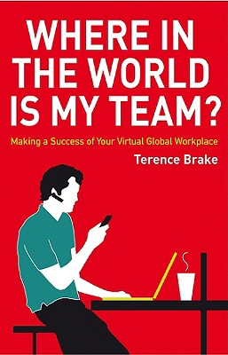 Where in the World is My Team: Making a Success of Your Virtual Global Workplace, Brake, Terence