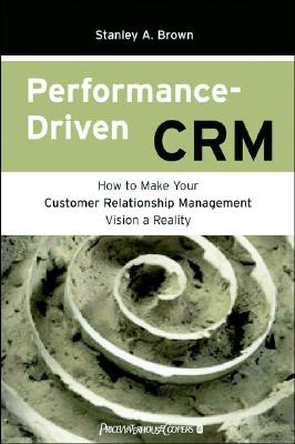 Performance-Driven CRM: How to Make Your Customer Relationship Management Vision a Reality, Brown, Stanley A.; Gulycz, Moosha
