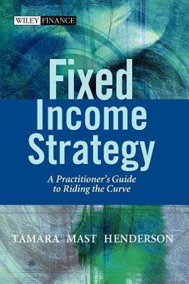 Fixed Income Strategy: A Practitioner's Guide to Riding the Curve, Henderson, Tamara Mast