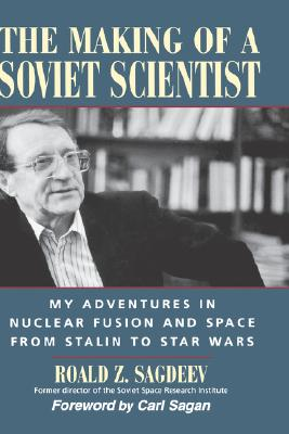 The Making of a Soviet Scientist: My Adventures in Nuclear Fusion and Space From Stalin to Star Wars, Roald Z. Sagdeev