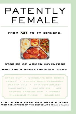 Patently Female: From Azt to TV Dinners, Stories of Women Inventors and Their Breakthrough Ideas, Vare, Ethlie A.; Ptacek, Greg; Ann Vare, Ethlie