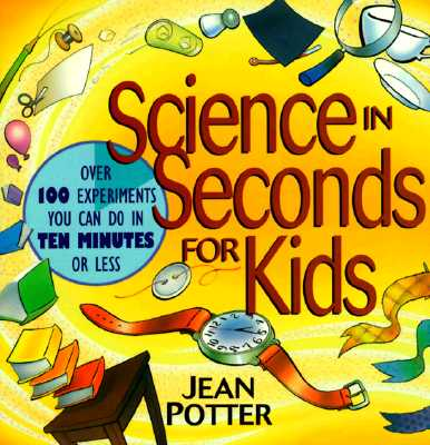 Image for Science in Seconds for Kids: Over 100 Experiments You Can Do in Ten Minutes or L
