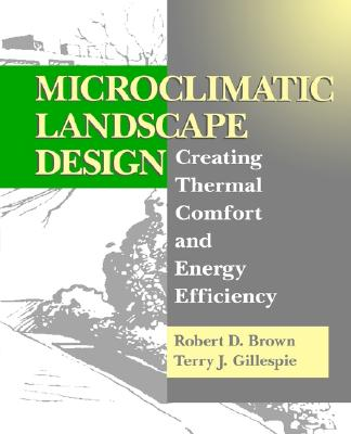 Microclimatic Landscape Design: Creating Thermal Comfort and Energy Efficiency, Brown, Robert D.; Gillespie, Terry J.
