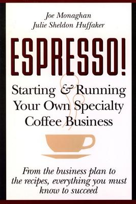Espresso!: Starting and Running Your Own Specialty Coffee Business, Monaghan, Joe;Huffaker, Julie