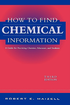 How to Find Chemical Information: A Guide for Practicing Chemists, Educators, and Students, Maizell, Robert E.