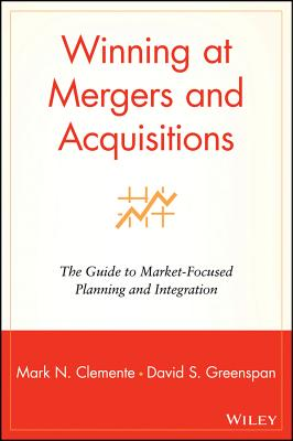 Winning at Mergers and Acquisitions : The Guide to Market Focused Planning and Integration, Mark N. Clemente; David S. Greenspan