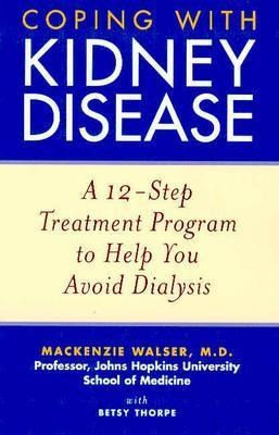 Coping with Kidney Disease: A 12-Step Treatment Program to Help You Avoid Dialysis, Mackenzie Walser, Betsy Thorpe