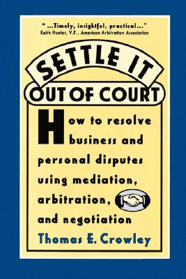 Image for Settle it Out of Court: How to Resolve Business and Personal Disputes Using Mediation, Arbitration, and Negotiation