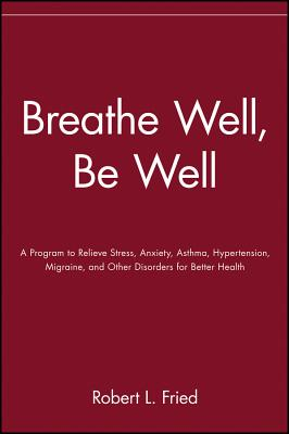 Breathe Well, Be Well: A Program to Relieve Stress, Anxiety, Asthma, Hypertension, Migraine, and Other Disorders for Better Health, Fried, Robert L.