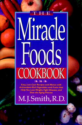 """The Miracle Foods Cookbook: Easy, Low-Cost Recipes and Menus with Antioxidant-Rich Vegetables and Fruits that Help You Lose Weight, Fight Disease, and Slow the Aging Process"", ""Smith, M. J"""