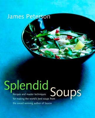 "Splendid Soups: Recipes and Master Techniques for Making the World's Best Soups, ""Peterson, James"""