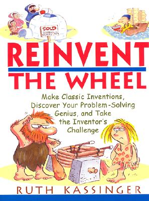 Image for Reinvent the Wheel: Make Classic Inventions, Discover Your Problem-Solving Genius, and Take the Inventor's Challenge