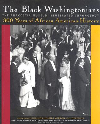 The Black Washingtonians: The Anacostia Museum Illustrated Chronology, Anacostia Museum and Center for African American History and Culture; Holmes Norton, Eleanor (Foreword by)