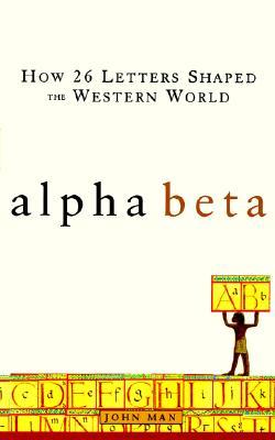 Alpha Beta: How 26 Letters Shaped the Western World, Man, John