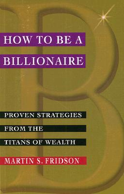 How to be a Billionaire: Proven Strategies from the Titans of Wealth, Fridson CFA, Martin S.; Fridson, Martin S.