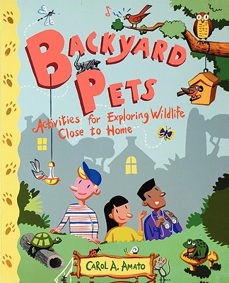 Backyard Pets: Activities for Exploring Wildlife Close to Home, Carol A. Amato
