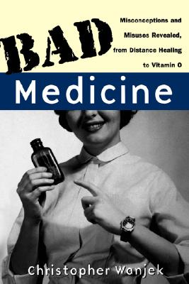 Bad Medicine: Misconceptions and Misuses Revealed, from Distance Healing to Vitamin O: Misconceptions and Misuses Revealed, from Distance Healing to Vitamin O (Wiley Bad Science Series), Wanjek, Christopher