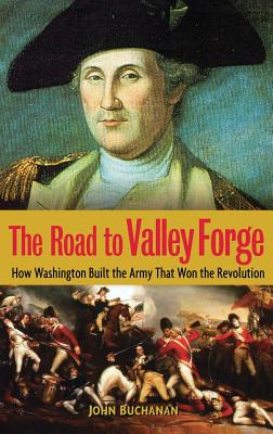 Image for The Road to Valley Forge: How Washington Built the Army that Won the Revolution