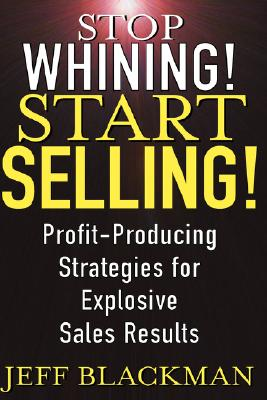 Stop Whining! Start Selling!: Profit-Producing Strategies for Explosive Sales Results, Blackman, Jeff
