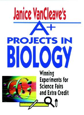 Image for Janice VanCleave's A+ Projects in Biology: Winning Experiments for Science Fairs and Extra Credit