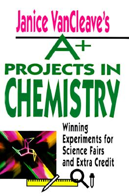 Janice VanCleave's A+ Projects in Chemistry : Winning Experiments for Science Fairs and Extra Credit, VanCleave, Janice Pratt