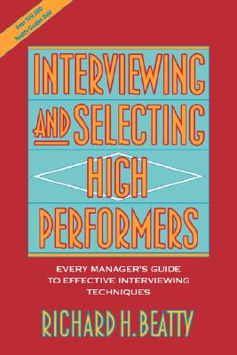 Interviewing and Selecting High Performers: Every Manager's Guide to Effective Interviewing Techniques, Beatty, Richard H.
