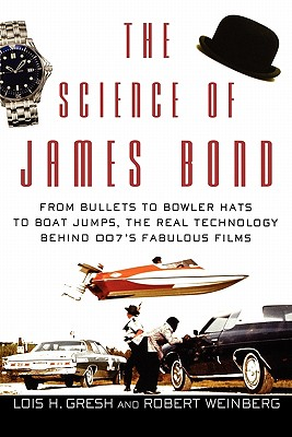 The Science of James Bond: From Bullets to Bowler Hats to Boat Jumps, the Real Technology Behind 007's Fabulous Films, Lois  H. Gresh