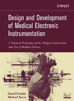 Design and Development of Medical Electronic Instrumentation: A Practical Perspective of the Design, Construction, and Test of Medical Devices, Prutchi, David; Norris, Michael