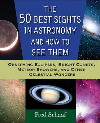 The 50 Best Sights in Astronomy and How to See Them: Observing Eclipses, Bright Comets, Meteor Showers, and Other Celestial Wonders, Schaaf, Fred