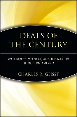 Deals of the Century: Wall Street, Mergers, and the Making of Modern America, Geisst, Charles R.