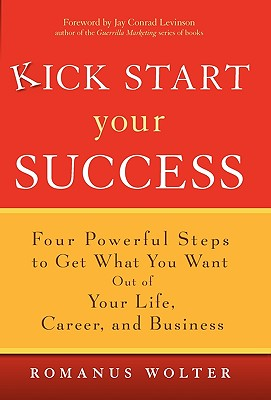 Image for Kick Start Your Success: Four Powerful Steps to Get What You Want Out of Your Life, Career, and Business