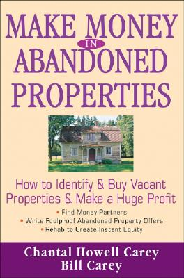Make Money in Abandoned Properties: How to Identify and Buy Vacant Properties and Make a Huge Profit, Chantal Howell Carey, Bill Carey