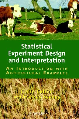 Statistical Experiment Design and Interpretation: An Introduction with Agricultural Examples, Collins, Claire A.; Seeney, Frances M.