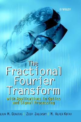 The Fractional Fourier Transform: with Applications in Optics and Signal Processing, Ozaktas, Haldun M.; Zalevsky, Zeev; Kutay, M. Alper