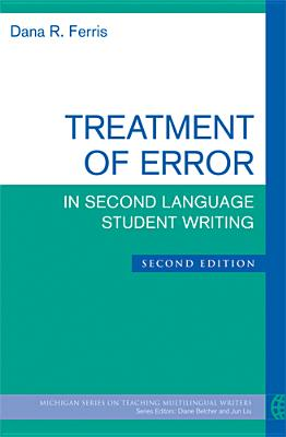 Treatment of Error in Second Language Student Writing, Second Edition (The Michigan Series on Teaching Multilingual Writers), Ferris, Dana R.