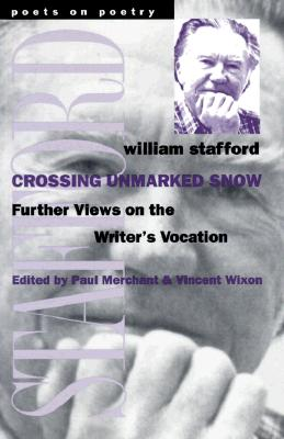 Crossing Unmarked Snow: Further Views on the Writer's Vocation (Poets on Poetry), Stafford, William
