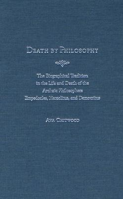 Image for Death by Philosophy: The Biographical Tradition in the Life and Death of the Archaic Philosophers Empedocles, Heraclitus, and Democritus