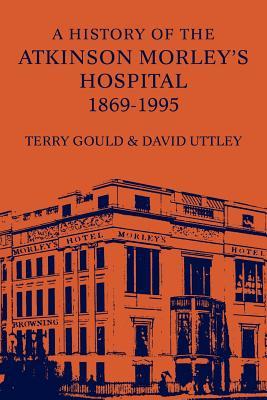 A History of the Atkinson Morley's Hospital 1869-1995, Gould, Terry; Uttley, David