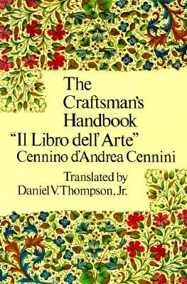 """The Craftsman's Handbook: """"Il Libro dell' Arte"""", Cennino d'Andrea Cennini; Jr. Daniel V. Thompson"""