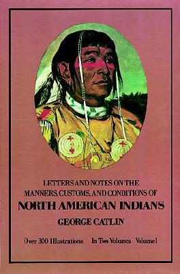 Manners, Customs, and Conditions of the North American Indians, Volume I (Native American), Catlin, George
