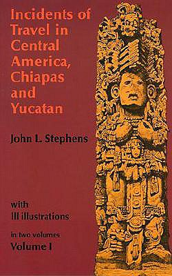 Image for Incidents of Travel in Central America, Chiapas, and Yucatan, Volume I (Incidents of Travel in Central America, Chiapas & Yucatan)