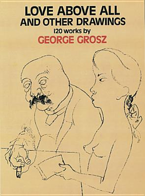 Love Above All and Other Drawings, 120 Works By George Grosz, Grosz, George