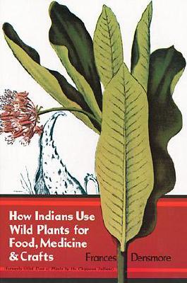 How Indians Use Wild Plants for Food, Medicine and Crafts, Densmore, Frances