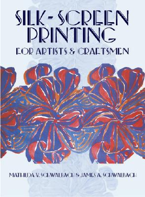 Silk-Screen Printing for Artists and Craftsmen, Schwalbach, Mathilda V.; Schwalbach, James A.