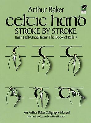 Celtic Hand Stroke by Stroke: Irish Half-Uncial from The Book of Kells, Arthur Baker; William Hogarth [Introduction]