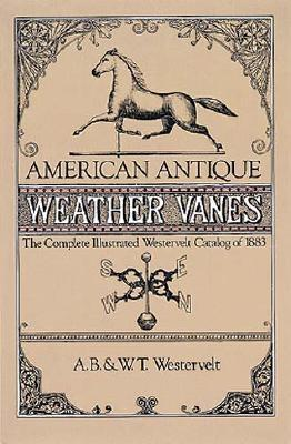 American Antique Weather Vanes: The Complete Illustrated Westervelt Catalog of 1883 (Dover Jewelry and Metalwork), Westervelt, A. B. & W. T.