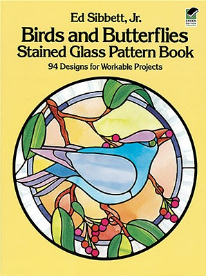 Birds and Butterflies Stained Glass Pattern Book: 94 Designs for Workable Projects, Ed Sibbett Jr.