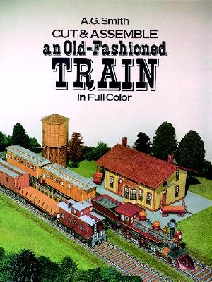 Cut & Assemble an Old-Fashioned Train in Full Color, Smith, A. G.